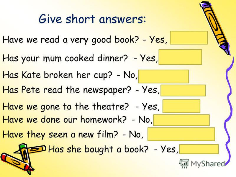 Give short answers: Have we read a very good book?- Yes,we have. Has your mum cooked dinner?- Yes,she has. Has Kate broken her cup?- No,she hasnt. Has Pete read the newspaper?- Yes,he has. Have we gone to the theatre?- Yes,we have. Have we done our h