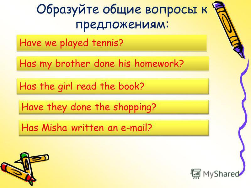 Образуйте общие вопросы к предложениям: We have played tennis. Have we played tennis? My brother has done his homework? Has my brother done his homework? The girl has read the book. Has the girl read the book? Have they done the shopping? Misha has w