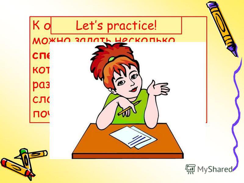 К одному предложению можно задать несколько специальных вопросов, которые начинаются с разных вопросительных слов: когда, куда, зачем, почему, что, где и др. Lets practice!