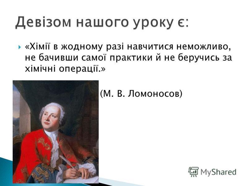 «Хімії в жодному разі навчитися неможливо, не бачивши самої практики й не беручись за хімічні операції.» (М. В. Ломоносов)