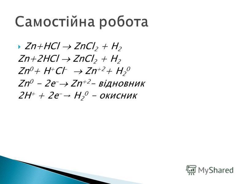 Zn+HCl ZnCl 2 + H 2 Zn+2HCl ZnCl 2 + H 2 Zn 0 + H + Cl - Zn +2 + H 2 0 Zn 0 - 2e - Zn +2 – відновник 2H + + 2e - H 2 0 - окисник