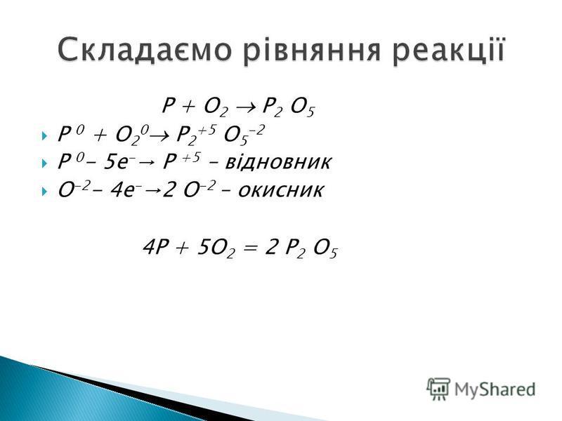 P + O 2 P 2 O 5 P 0 + O 2 0 P 2 +5 O 5 -2 P 0 - 5e - P +5 – відновник O -2 - 4e - 2 O -2 – окисник 4P + 5O 2 = 2 P 2 O 5