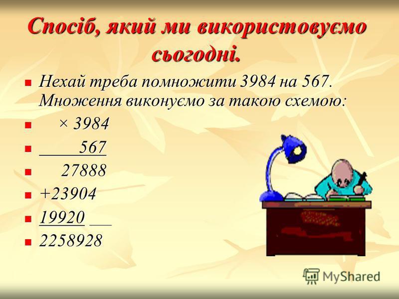 Спосіб, який ми використовуємо сьогодні. Нехай треба помножити 3984 на 567. Множення виконуємо за такою схемою: × × 3984 5 567 2 27888 +23904 19920 2258928