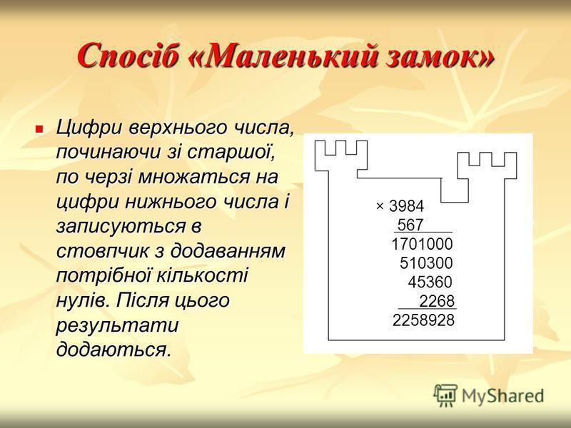 Спосіб «Маленький замок» Цифри верхнього числа, починаючи зі старшої, по черзі множаться на цифри нижнього числа і записуються в стовпчик з додаванням потрібної кількості нулів. Після цього результати додаються. × 3984 567 1701000 510300 45360 2268 2