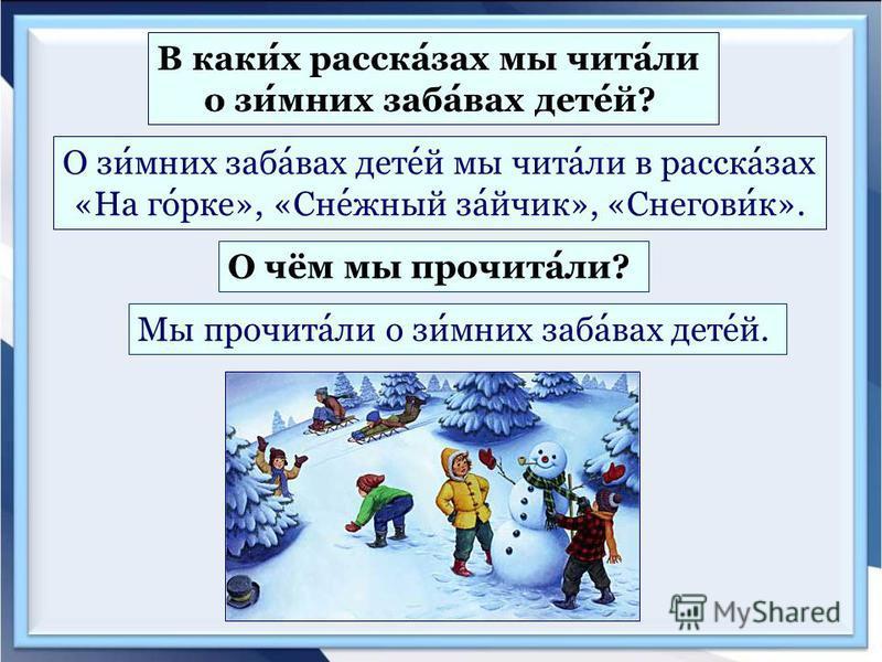 В каких рассказах мы читали о зимних забавах детей? О зимних забавах детей мы читали в рассказах «На горке», «Снежный зайчик», «Снеговик». О чём мы прочитали? Мы прочитали о зимних забавах детей.