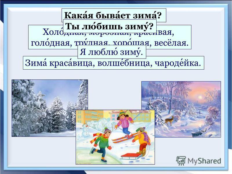 Какая бывает зима? Холодная, морозная, красивая, голодная, трудная, хорошая, весёлая. Зима красавица, волшебница, чародейка. Ты любишь зиму? Я люблю зиму.