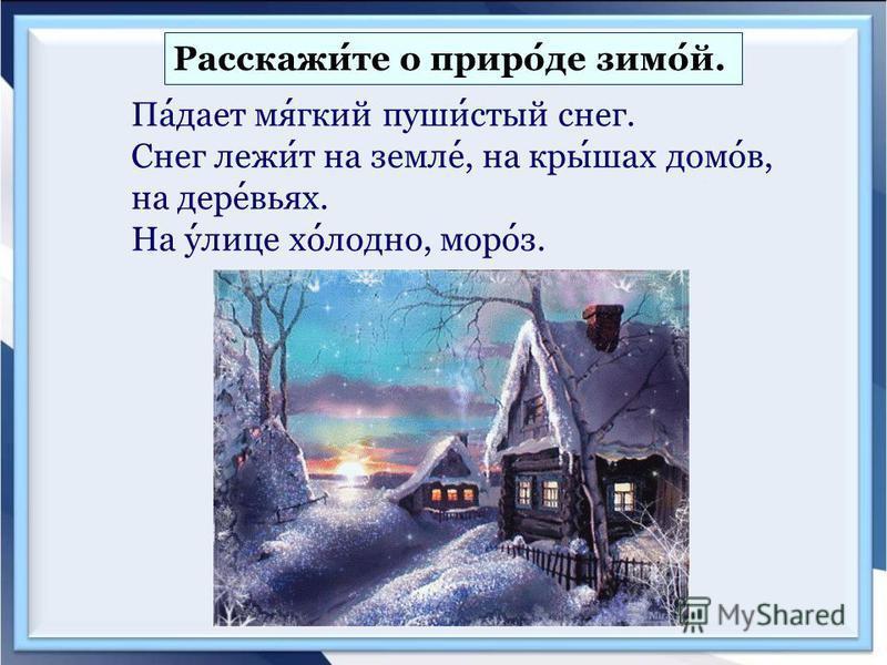 Расскажите о природе зимой. Падает мягкий пушистый снег. Снег лежит на земле, на крышах домов, на деревьях. На улице холодно, мороз.