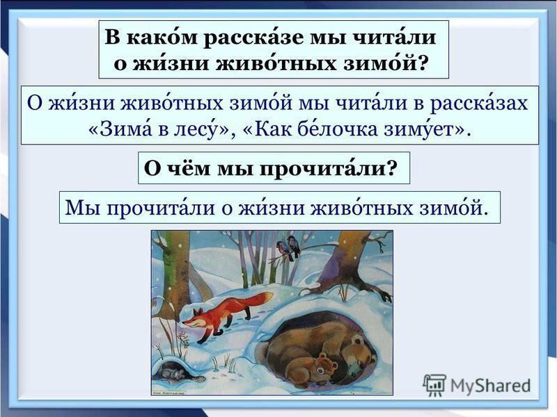 В каком рассказе мы читали о жизни животных зимой? О жизни животных зимой мы читали в рассказах «Зима в лесу», «Как белочка зимует». О чём мы прочитали? Мы прочитали о жизни животных зимой.