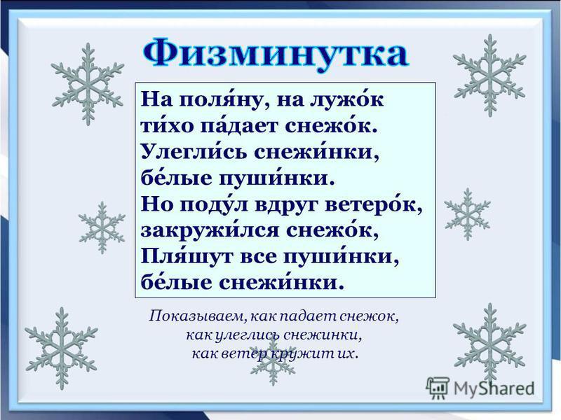 На поляну, на лужок тихо падает снежок. Улеглись снежинки, белые пушинки. Но подул вдруг ветерок, закружился снежок, Пляшут все пушинки, белые снежинки. Показываем, как падает снежок, как улеглись снежинки, как ветер кружит их.