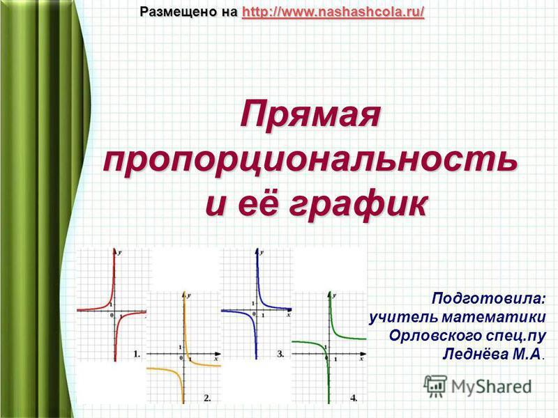Прямая пропорциональность и её график и её график Подготовила: учитель математики Орловского спец.пу Леднёва М.А. Размещено на http://www.nashashcola.ru/ http://www.nashashcola.ru/