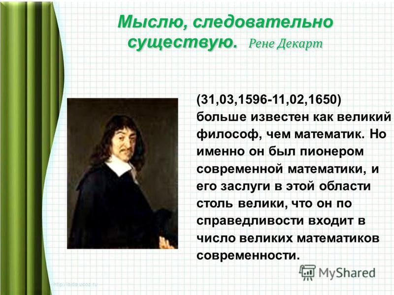 Мыслю, следовательно существую. Рене Декарт (31,03,1596-11,02,1650) больше известен как великий философ, чем математик. Но именно он был пионером современной математики, и его заслуги в этой области столь велики, что он по справедливости входит в чис