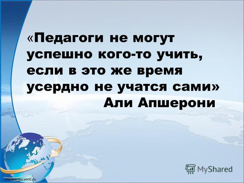 « Педагоги не могут успешно кого-то учить, если в это же время усердно не учатся сами» Али Апшерони
