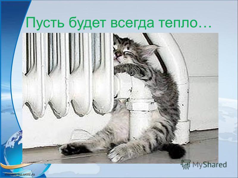 Пусть будет всегда тепло…