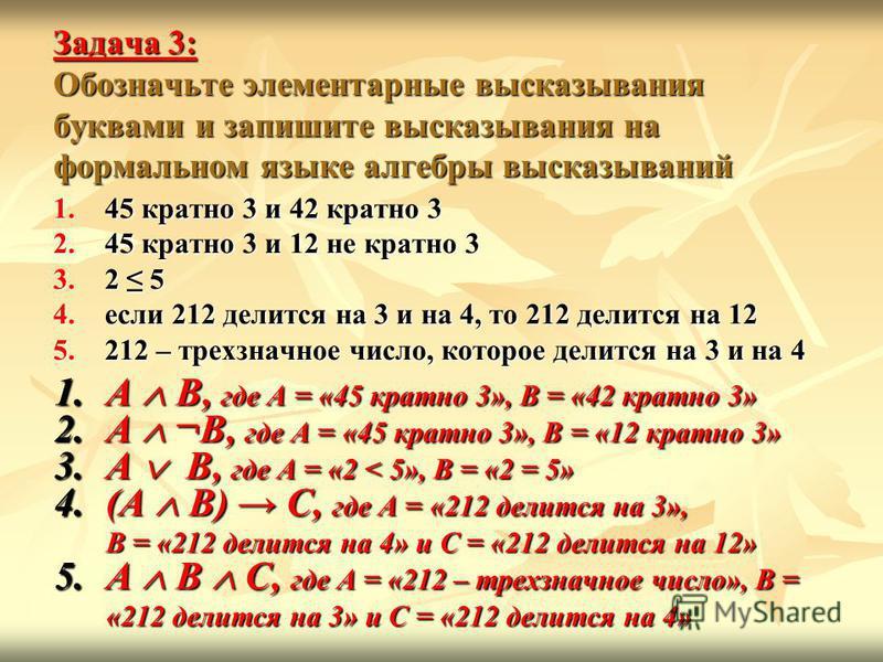 Задача 3: Обозначьте элементарные высказывания буквами и запишите высказывания на формальном языке алгебры высказываний 1.45 кратно 3 и 42 кратно 3 2.45 кратно 3 и 12 не кратно 3 3.2 5 4. если 212 делится на 3 и на 4, то 212 делится на 12 5.212 – тре
