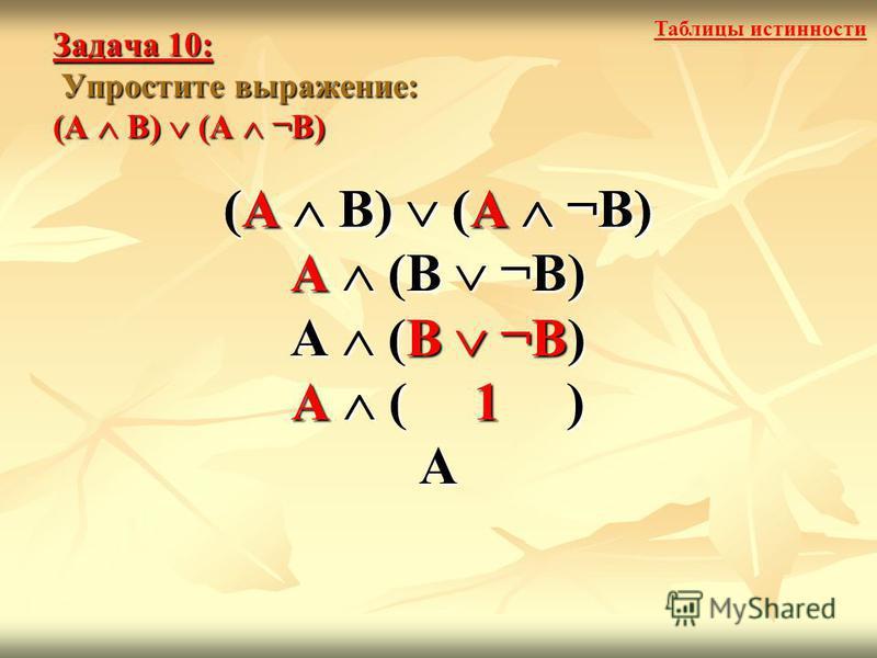 Задача 10: Упростите выражение: (А В) (А ¬В) (А В) (А ¬В) А (В ¬В) А ( 1 ) А (А В) (А ¬В) Таблицы истинности