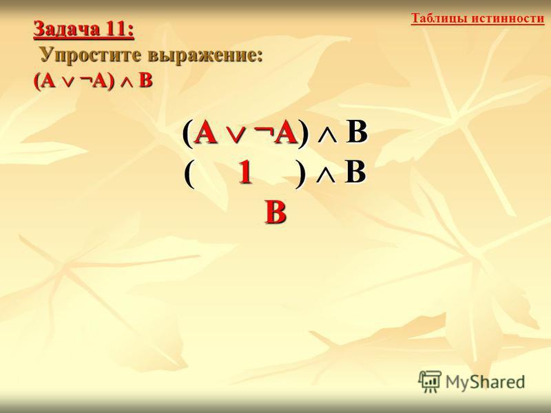 Задача 11: Упростите выражение: (А ¬А) В (А ¬А) В ( 1 ) В В (А ¬А) В Таблицы истинности