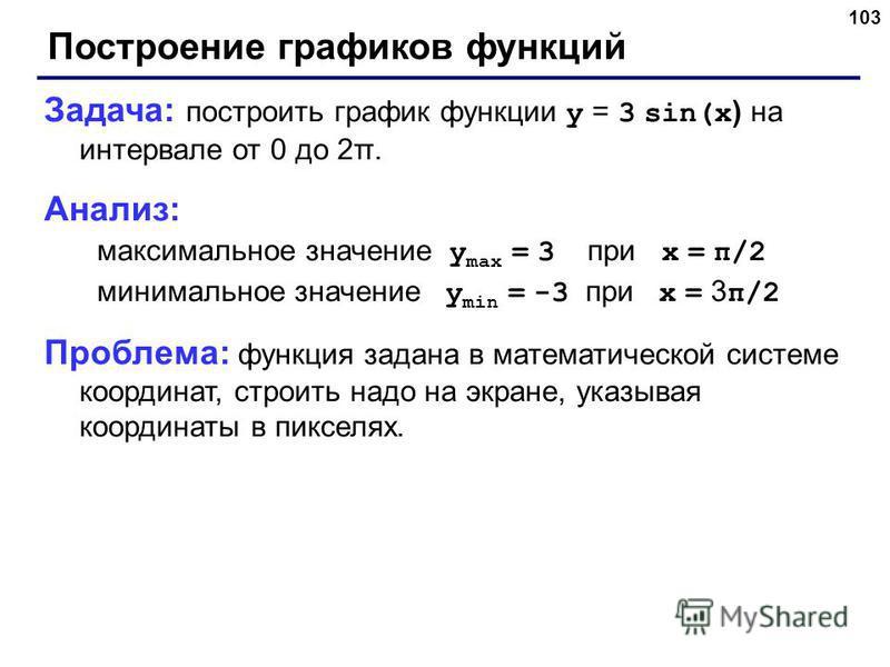 103 Построение графиков функций Задача: построить график функции y = 3 sin(x ) на интервале от 0 до 2π. Анализ: максимальное значение y max = 3 при x = π/2 минимальное значение y min = -3 при x = 3 π/2 Проблема: функция задана в математической систем