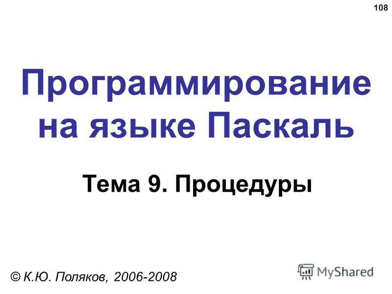 108 Программирование на языке Паскаль Тема 9. Процедуры © К.Ю. Поляков, 2006-2008