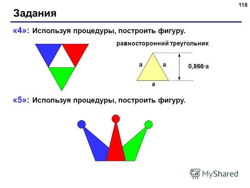 118 Задания «4»: Используя процедуры, построить фигуру. «5»: Используя процедуры, построить фигуру. a aa 0,866a равносторонний треугольник