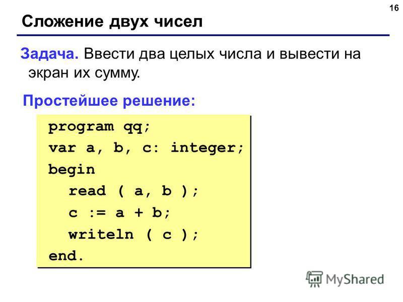 16 Сложение двух чисел Задача. Ввести два целых числа и вывести на экран их сумму. Простейшее решение: program qq; var a, b, c: integer; begin read ( a, b ); c := a + b; writeln ( c ); end. program qq; var a, b, c: integer; begin read ( a, b ); c :=