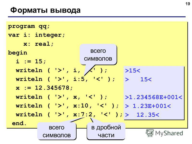 19 Форматы вывода program qq; var i: integer; x: real; begin i := 15; writeln ( '>', i, '<' ); writeln ( '>', i:5, '<' ); x := 12.345678; writeln ( '>', x, '<' ); writeln ( '>', x:10, '<' ); writeln ( '>', x:7:2, '<' ); end. program qq; var i: intege