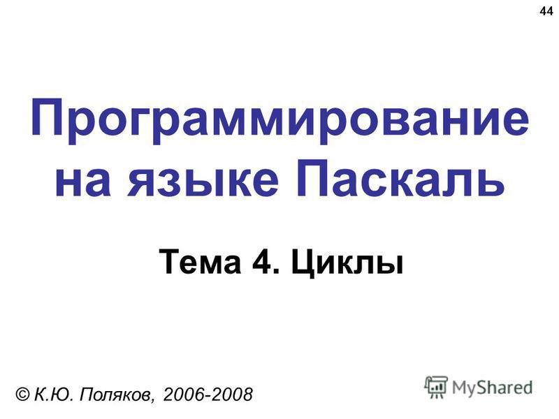 44 Программирование на языке Паскаль Тема 4. Циклы © К.Ю. Поляков, 2006-2008