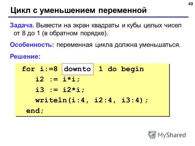 49 Цикл с уменьшением переменной Задача. Вывести на экран квадраты и кубы целых чисел от 8 до 1 (в обратном порядке). Особенность: переменная цикла должна уменьшаться. Решение: for i:=8 1 do begin i2 := i*i; i3 := i2*i; writeln(i:4, i2:4, i3:4); end;