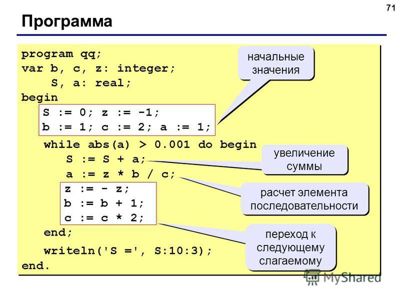 71 Программа program qq; var b, c, z: integer; S, a: real; begin S := 0; z := -1; b := 1; c := 2; a := 1; while abs(a) > 0.001 do begin S := S + a; a := z * b / c; z := - z; b := b + 1; c := c * 2; end; writeln('S =', S:10:3); end. program qq; var b,