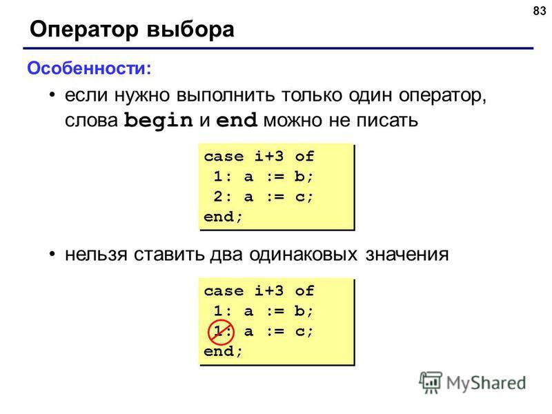 83 Оператор выбора Особенности: если нужно выполнить только один оператор, слова begin и end можно не писать нельзя ставить два одинаковых значения case i+3 of 1: a := b; 1: a := c; end; case i+3 of 1: a := b; 1: a := c; end; case i+3 of 1: a := b; 2