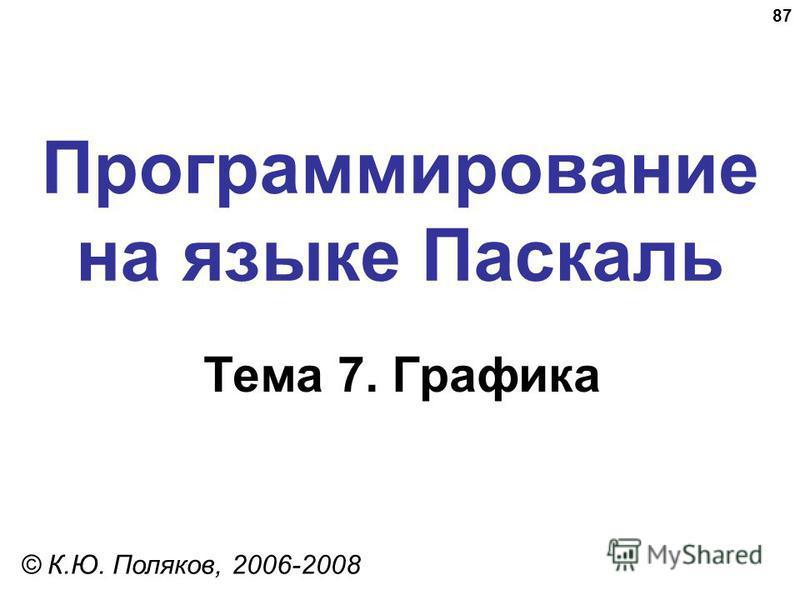 87 Программирование на языке Паскаль Тема 7. Графика © К.Ю. Поляков, 2006-2008