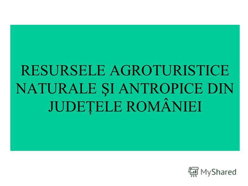 RESURSELE AGROTURISTICE NATURALE ŞI ANTROPICE DIN JUDEŢELE ROMÂNIEI