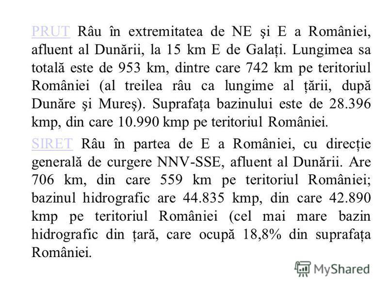 PRUTPRUT Râu în extremitatea de NE şi E a României, afluent al Dunării, la 15 km E de Galaţi. Lungimea sa totală este de 953 km, dintre care 742 km pe teritoriul României (al treilea râu ca lungime al ţării, după Dunăre şi Mureş). Suprafaţa bazinului