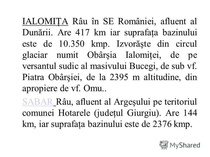 IALOMIŢA Râu în SE României, afluent al Dunării. Are 417 km iar suprafaţa bazinului este de 10.350 kmp. Izvorăşte din circul glaciar numit Obârşia Ialomiţei, de pe versantul sudic al masivului Bucegi, de sub vf. Piatra Obârşiei, de la 2395 m altitudi