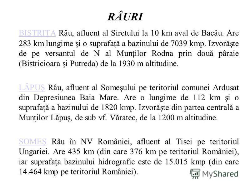 RÂURI BISTRIŢABISTRIŢA Râu, afluent al Siretului la 10 km aval de Bacău. Are 283 km lungime şi o suprafaţă a bazinului de 7039 kmp. Izvorăşte de pe versantul de N al Munţilor Rodna prin două pâraie (Bistricioara şi Putreda) de la 1930 m altitudine. L