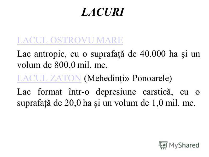 LACURI LACUL OSTROVU MARE Lac antropic, cu o suprafaţă de 40.000 ha şi un volum de 800,0 mil. mc. LACUL ZATONLACUL ZATON (Mehedinţi» Ponoarele) Lac format într-o depresiune carstică, cu o suprafaţă de 20,0 ha şi un volum de 1,0 mil. mc.