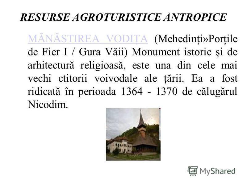 RESURSE AGROTURISTICE ANTROPICE MĂNĂSTIREA VODIŢAMĂNĂSTIREA VODIŢA (Mehedinţi»Porţile de Fier I / Gura Văii) Monument istoric şi de arhitectură religioasă, este una din cele mai vechi ctitorii voivodale ale ţării. Ea a fost ridicată în perioada 1364