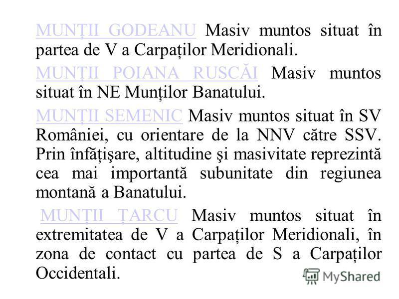 MUNŢII GODEANUMUNŢII GODEANU Masiv muntos situat în partea de V a Carpaţilor Meridionali. MUNŢII POIANA RUSCĂIMUNŢII POIANA RUSCĂI Masiv muntos situat în NE Munţilor Banatului. MUNŢII SEMENICMUNŢII SEMENIC Masiv muntos situat în SV României, cu orien