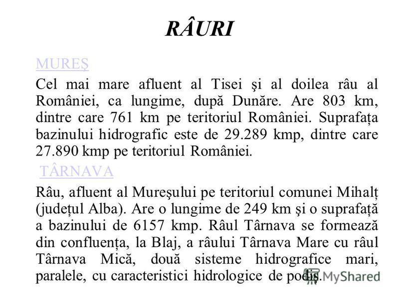 RÂURI MUREŞ Cel mai mare afluent al Tisei şi al doilea râu al României, ca lungime, după Dunăre. Are 803 km, dintre care 761 km pe teritoriul României. Suprafaţa bazinului hidrografic este de 29.289 kmp, dintre care 27.890 kmp pe teritoriul României.