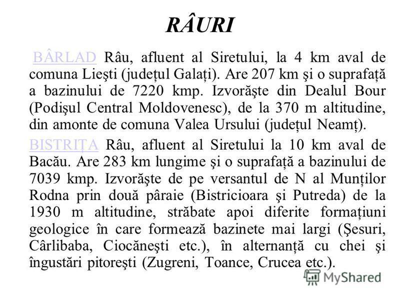 RÂURI BÂRLAD Râu, afluent al Siretului, la 4 km aval de comuna Lieşti (judeţul Galaţi). Are 207 km şi o suprafaţă a bazinului de 7220 kmp. Izvorăşte din Dealul Bour (Podişul Central Moldovenesc), de la 370 m altitudine, din amonte de comuna Valea Urs
