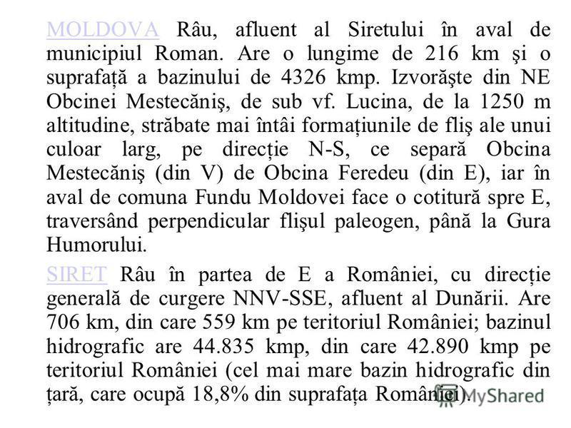 MOLDOVAMOLDOVA Râu, afluent al Siretului în aval de municipiul Roman. Are o lungime de 216 km şi o suprafaţă a bazinului de 4326 kmp. Izvorăşte din NE Obcinei Mestecăniş, de sub vf. Lucina, de la 1250 m altitudine, străbate mai întâi formaţiunile de