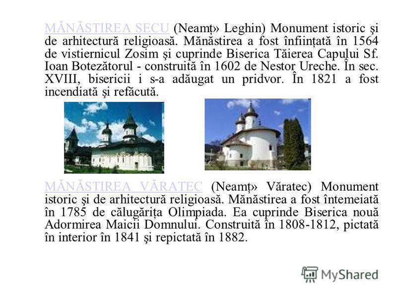 MĂNĂSTIREA SECUMĂNĂSTIREA SECU (Neamţ» Leghin) Monument istoric şi de arhitectură religioasă. Mănăstirea a fost înfiinţată în 1564 de vistiernicul Zosim şi cuprinde Biserica Tăierea Capului Sf. Ioan Botezătorul - construită în 1602 de Nestor Ureche.