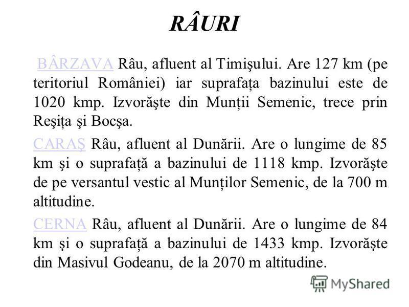 RÂURI BÂRZAVA Râu, afluent al Timişului. Are 127 km (pe teritoriul României) iar suprafaţa bazinului este de 1020 kmp. Izvorăşte din Munţii Semenic, trece prin Reşiţa şi Bocşa.BÂRZAVA CARAŞCARAŞ Râu, afluent al Dunării. Are o lungime de 85 km şi o su