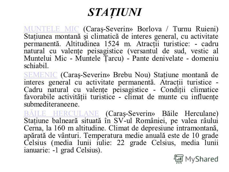 STAŢIUNI MUNTELE MICMUNTELE MIC (Caraş-Severin» Borlova / Turnu Ruieni) Staţiunea montană şi climatică de interes general, cu activitate permanentă. Altitudinea 1524 m. Atracţii turistice: - cadru natural cu valenţe peisagistice (versantul de sud, ve