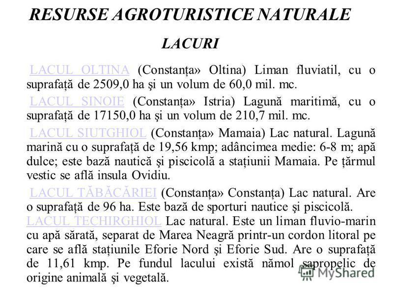 RESURSE AGROTURISTICE NATURALE LACURI LACUL OLTINA (Constanţa» Oltina) Liman fluviatil, cu o suprafaţă de 2509,0 ha şi un volum de 60,0 mil. mc.LACUL OLTINA LACUL SINOIE (Constanţa» Istria) Lagună maritimă, cu o suprafaţă de 17150,0 ha şi un volum de