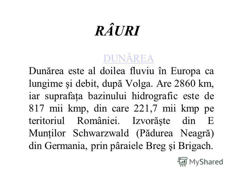 RÂURI DUNĂREA DUNĂREA Dunărea este al doilea fluviu în Europa ca lungime şi debit, după Volga. Are 2860 km, iar suprafaţa bazinului hidrografic este de 817 mii kmp, din care 221,7 mii kmp pe teritoriul României. Izvorăşte din E Munţilor Schwarzwald (