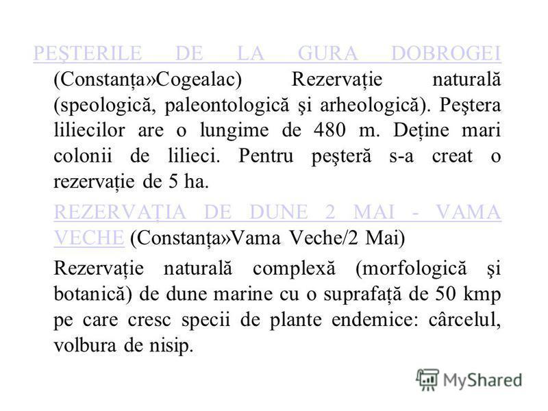 PEŞTERILE DE LA GURA DOBROGEI PEŞTERILE DE LA GURA DOBROGEI (Constanţa»Cogealac) Rezervaţie naturală (speologică, paleontologică şi arheologică). Peştera liliecilor are o lungime de 480 m. Deţine mari colonii de lilieci. Pentru peşteră s-a creat o re