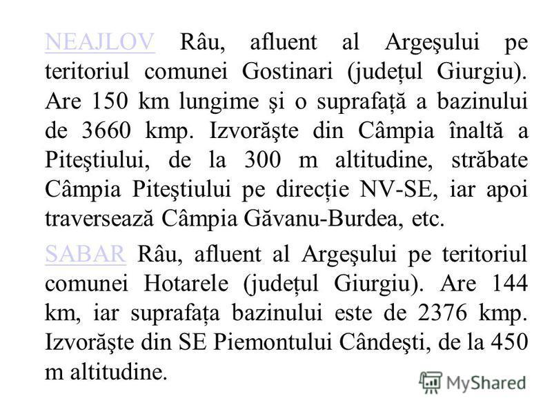 NEAJLOVNEAJLOV Râu, afluent al Argeşului pe teritoriul comunei Gostinari (judeţul Giurgiu). Are 150 km lungime şi o suprafaţă a bazinului de 3660 kmp. Izvorăşte din Câmpia înaltă a Piteştiului, de la 300 m altitudine, străbate Câmpia Piteştiului pe d