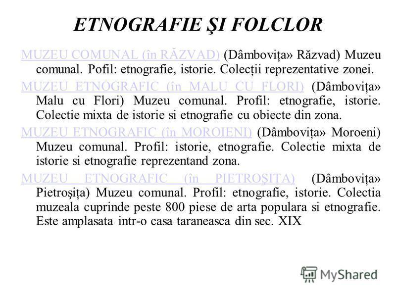 ETNOGRAFIE ŞI FOLCLOR MUZEU COMUNAL (în RĂZVAD)MUZEU COMUNAL (în RĂZVAD) (Dâmboviţa» Răzvad) Muzeu comunal. Pofil: etnografie, istorie. Colecţii reprezentative zonei. MUZEU ETNOGRAFIC (în MALU CU FLORI)MUZEU ETNOGRAFIC (în MALU CU FLORI) (Dâmboviţa»
