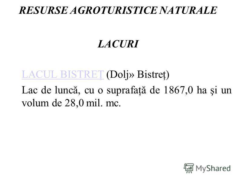 RESURSE AGROTURISTICE NATURALE LACURI LACUL BISTREŢLACUL BISTREŢ (Dolj» Bistreţ) Lac de luncă, cu o suprafaţă de 1867,0 ha şi un volum de 28,0 mil. mc.