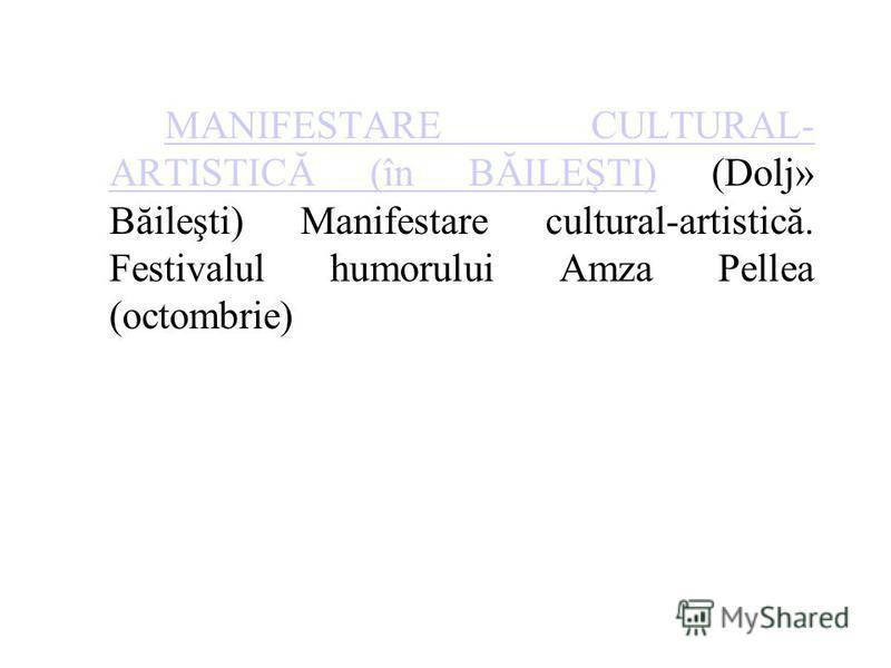 MANIFESTARE CULTURAL- ARTISTICĂ (în BĂILEŞTI)MANIFESTARE CULTURAL- ARTISTICĂ (în BĂILEŞTI) (Dolj» Băileşti) Manifestare cultural-artistică. Festivalul humorului Amza Pellea (octombrie)